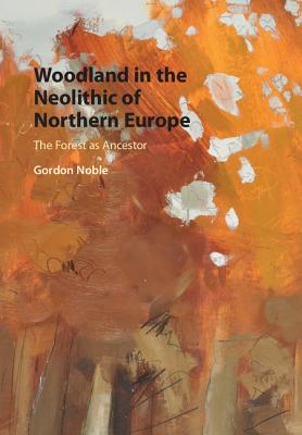 Woodland in the Neolithic of Northern Europe: The Forest as Ancestor - Noble, Gordon