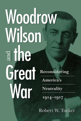 Woodrow Wilson and the Great War: Reconsidering America's Neutrality, 1914-1917 - Tucker, Robert W
