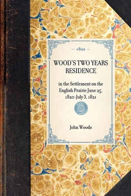 Wood's Two Years Residence: In the Settlement on the English Prairie June 25, 1820-July 3, 1821 - Woods, John