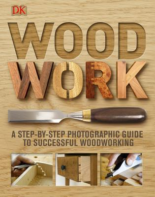 Woodwork: A Step-By-Step Photographic Guide to Successful Woodworking - DK