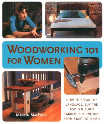 Woodworking 101 for Women: How to Speak the Language, Buy the Tools & Build Fabulous Furniture from Start to Finish - MacEwen, Marilyn
