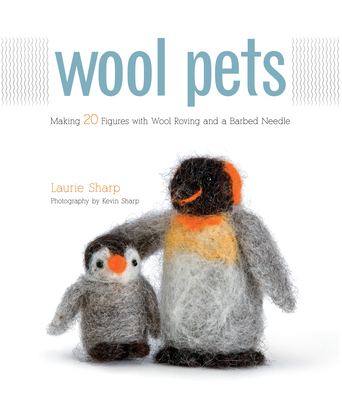 Wool Pets: Making 20 Figures with Wool Roving and a Barbed Needle - Sharp, Laurie, and Sharp, Kevin (Photographer)