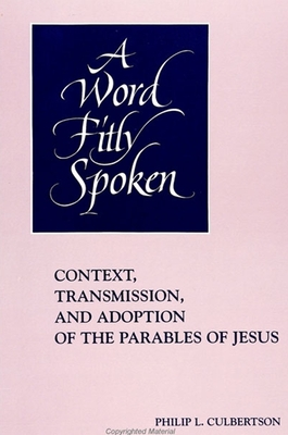 Word Fitly Spoken: Context, Transmission, and Adoption of the Parables of Jesus - Culbertson, Philip L