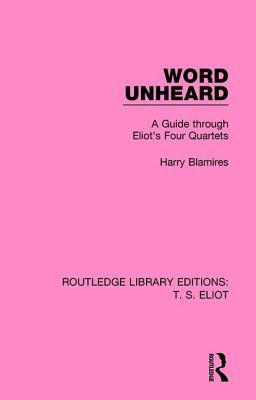Word Unheard: A Guide Through Eliot's Four Quartets - Blamires, Harry