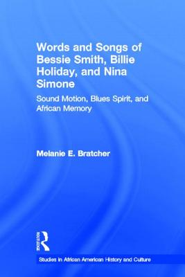 Words and Songs of Bessie Smith, Billie Holiday, and Nina Simone: Sound Motion, Blues Spirit, and African Memory - Bratcher, Melanie E.