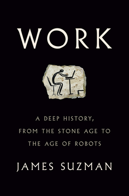 Work: A Deep History, from the Stone Age to the Age of Robots - Suzman, James