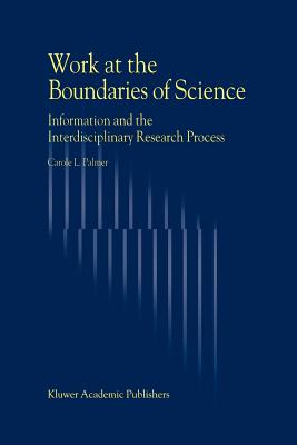 Work at the Boundaries of Science: Information and the Interdisciplinary Research Process - Palmer, Carol L.