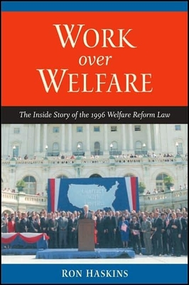 Work Over Welfare: The Inside Story of the 1996 Welfare Reform Law - Haskins, Ron