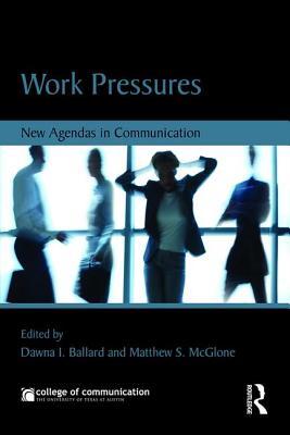 Work Pressures: New Agendas in Communication - Ballard, Dawna (Editor), and McGlone, Matthew S. (Editor)