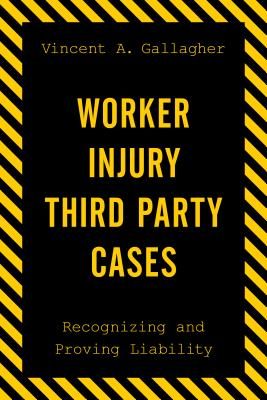 Worker Injury Third Party Cases: Recognizing and Proving Liability - Gallagher, Vincent A.