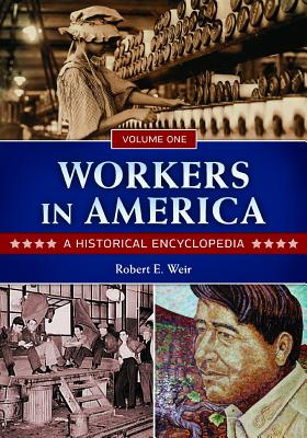 Workers in America [2 Volumes]: A Historical Encyclopedia - Weir, Robert E