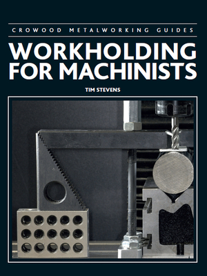 Workholding for Machinists - Stevens, Tim