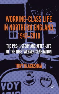 Working-Class Life in Northern England, 1945-2010: The Pre-History and After-Life of the Inbetweener Generation - Blackshaw, Tony
