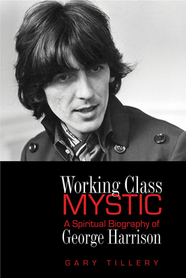 Working Class Mystic: A Spiritual Biography of George Harrison - Tillery, Gary