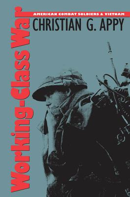 Working-Class War: American Combat Soldiers and Vietnam - Appy, Christian G