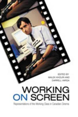 Working on Screen: Representations of the Working Class in Canadian Cinema - Khouri, Malek (Editor), and Varga, Darrell (Editor)