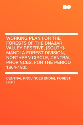 Working Plan for the Forests of the Bnajar Valley Reserve, [South]-Mandla Forest Division, Northern Circle, Central Provinces, for the Period 1904-193 - Dept, Central Provinces