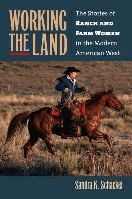 Working the Land: The Stories of Ranch and Farm Women in the Modern American West - Schackel, Sandra K