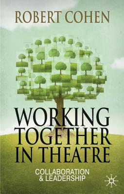 Working Together in Theatre: Collaboration and Leadership - Cohen, Robert