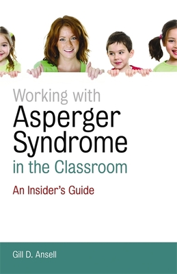 Working with Asperger Syndrome in the Classroom: An Insider's Guide - Ansell, Gill D