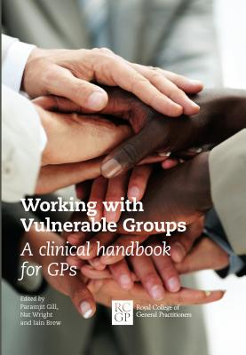 Working with Vulnerable Groups: A Clinical Handbook for GPs - Gill, Paramjit (Editor), and Wright, Nat (Editor), and Brew, Iain (Editor)