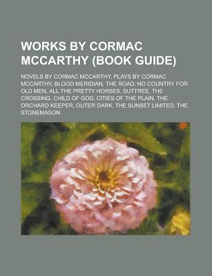 Works by Cormac McCarthy (Study Guide): Novels by Cormac McCarthy, Plays by Cormac McCarthy, Blood Meridian, the Road, No Country for Old Men - Books, LLC (Creator)
