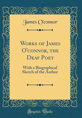 Works of James O'Connor, the Deaf Poet: With a Biographical Sketch of the Author (Classic Reprint) - O'Connor, James, PhD