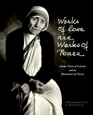 Works of Love Are Works of Peace: A Photographic Record - Collopy, Michael