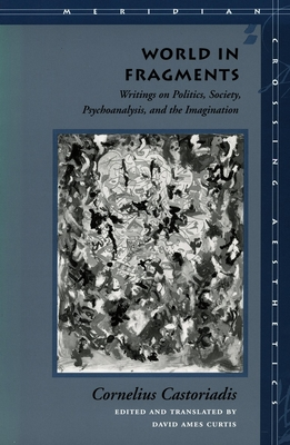 World in Fragments: Writings on Politics, Society, Psychoanalysis, and the Imagination - Castoriadis, Cornelius, and Curtis, David Ames (Translated by)