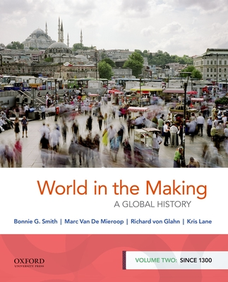 World in the Making: A Global History, Volume Two: Since 1300 - Smith, Bonnie G, and Van de Mieroop, Marc, and Von Glahn, Richard