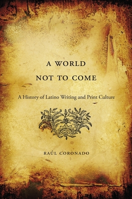 World Not to Come: A History of Latino Writing and Print Culture - Coronado, Raul