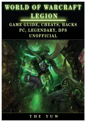 World of Warcraft Legion: Game Guide, Cheats, Hacks, PC, Legendary, Dps Unofficial: Game Guide, Cheats, Hacks, PC, Legendary, Dps Unofficial - Yuw, The