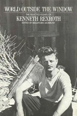 World Outside the Window: The Selected Essays of Kenneth Rexroth - Morrow, Bradford (Editor), and Rexroth, Kenneth