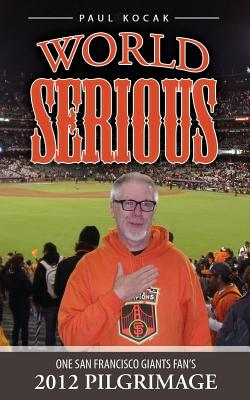 World Serious: One San Francisco Giants Fan's 2012 Pilgrimage - Kocak, Paul