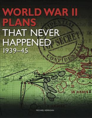 World War 2 Plans That Never Happened: 1939-45 - Kerrigan, Michael
