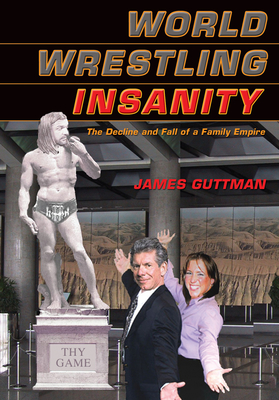 World Wrestling Insanity: The Decline and Fall of a Family Empire - Guttman, James
