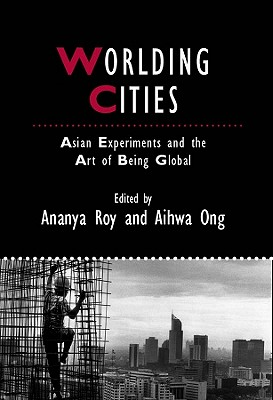 Worlding Cities: Asian Experiments and the Art of Being Global - Roy, Ananya (Editor), and Ong, Aihwa (Editor)