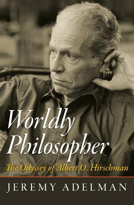 Worldly Philosopher: The Odyssey of Albert O. Hirschman - Adelman, Jeremy