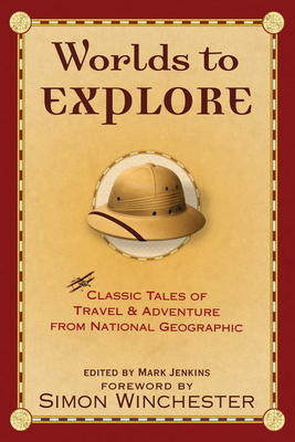 Worlds to Explore: Classic Tales of Travel and Adventure from National Geographic - Jenkins, Mark (Editor), and Winchester, Simon (Introduction by)