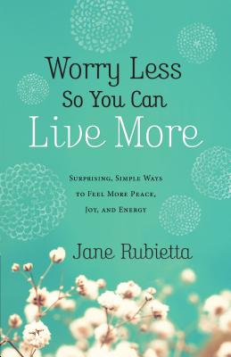 Worry Less So You Can Live More: Surprising, Simple Ways to Feel More Peace, Joy, and Energy - Rubietta, Jane