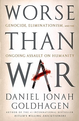 Worse Than War: Genocide, Eliminationism, and the Ongoing Assault on Humanity -