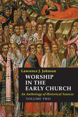Worship in the Early Church, Volume Two: An Anthology of Historical Sources - Johnson, Lawrence J