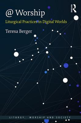 @ Worship: Liturgical Practices in Digital Worlds - Berger, Teresa, Professor
