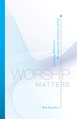 Worship Matters: Leading Others to Encounter the Greatness of God - Kauflin, Bob, and Baloche, Paul (Foreword by)