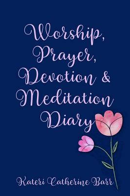 Worship, Prayer, Devotion & Meditation Diary: Self-Help Therapy Relaxation Inspirational Self-Esteem Creativity Journal Writing - Barr, Kateri Catherine
