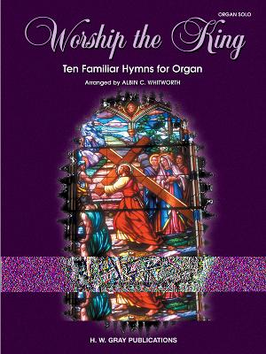Worship the King: Ten Familiar Hymns for Organ - Whitworth, Albin C