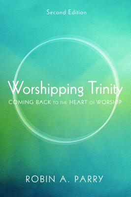 Worshipping Trinity: Coming Back to the Heart of Worship - Parry, Robin A