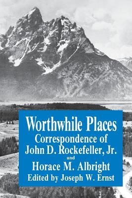 Worthwhile Places: Correspondence of John D. Rockefeller Jr. and Horace Albright - Ernst, J W