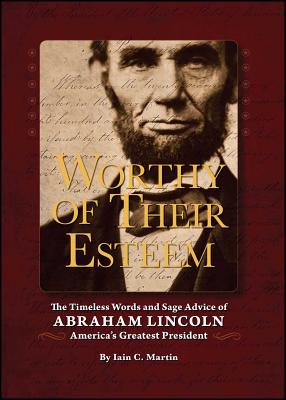 Worthy of Their Esteem: The Timeless Words and Sage Advice of Abraham Lincoln, America's Greatest President - Martin, Iain