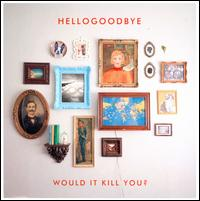 Would It Kill You? - Hellogoodbye